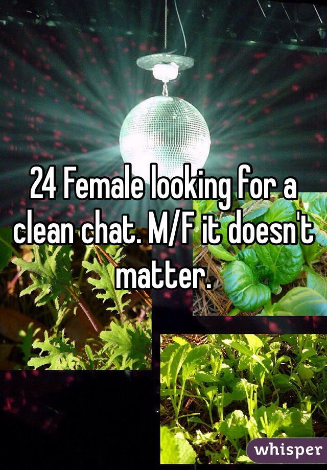 24 Female looking for a clean chat. M/F it doesn't matter.