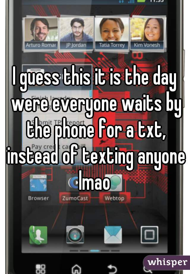 I guess this it is the day were everyone waits by the phone for a txt, instead of texting anyone lmao