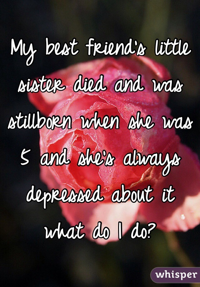 My best friend's little sister died and was stillborn when she was 5 and she's always depressed about it what do I do?