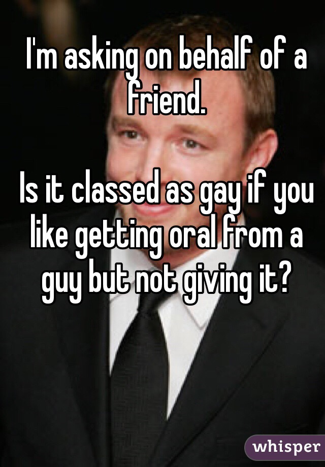 I'm asking on behalf of a friend.  Is it classed as gay if you like getting oral from a guy but not giving it?
