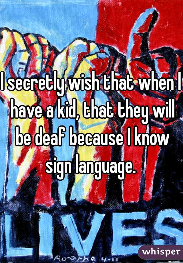 I secretly wish that when I have a kid, that they will be deaf because I know sign language.