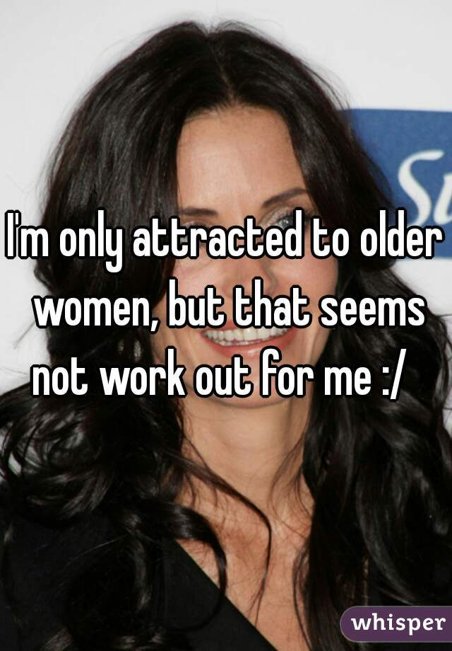 I'm only attracted to older women, but that seems not work out for me :/