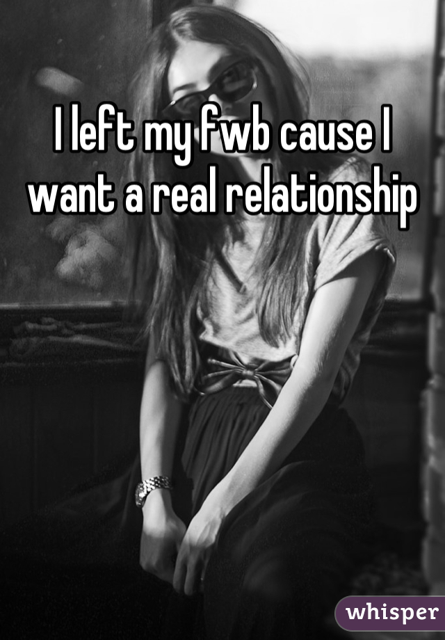 I left my fwb cause I want a real relationship