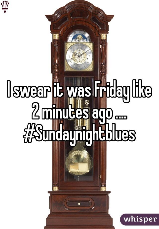 I swear it was Friday like 2 minutes ago .... #Sundaynightblues
