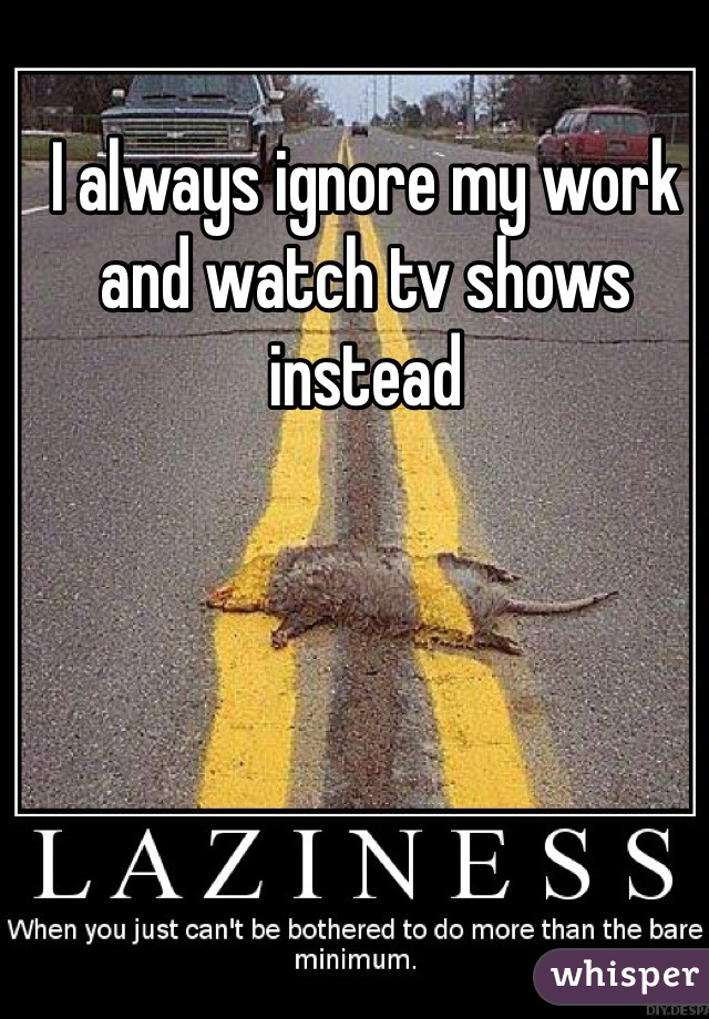 I always ignore my work and watch tv shows instead