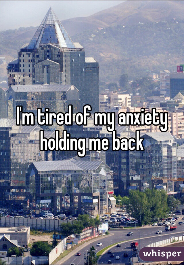 I'm tired of my anxiety holding me back