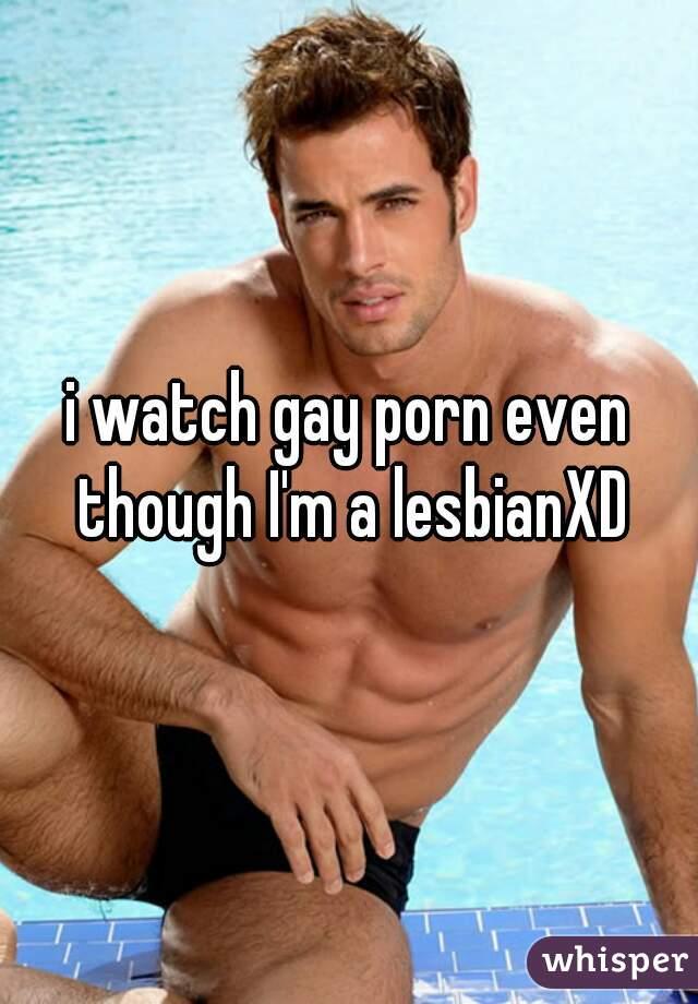 i watch gay porn even though I'm a lesbianXD