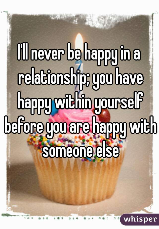 I'll never be happy in a relationship; you have happy within yourself before you are happy with someone else