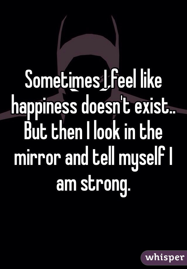 Sometimes I feel like happiness doesn't exist.. But then I look in the mirror and tell myself I am strong.