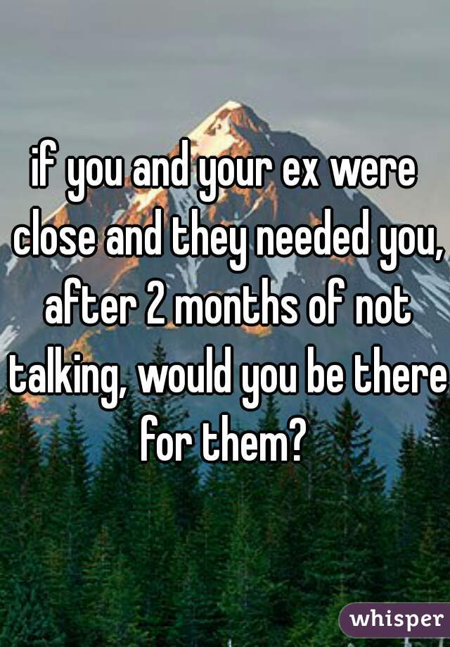 if you and your ex were close and they needed you, after 2 months of not talking, would you be there for them?