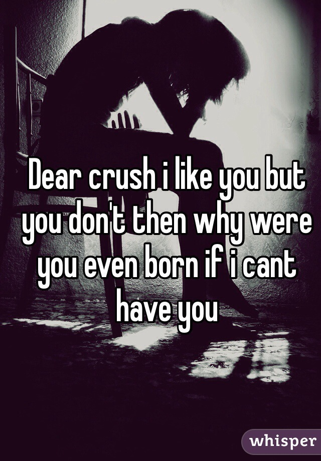Dear crush i like you but you don't then why were you even born if i cant have you