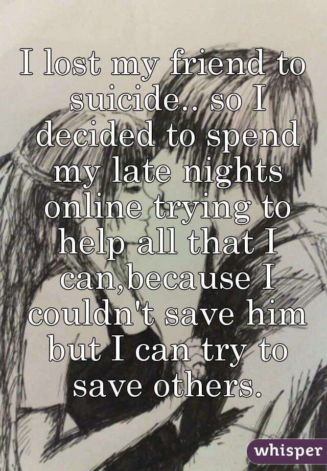 I lost my friend to suicide.. so I decided to spend my late nights online trying to help all that I can,because I couldn't save him but I can try to save others.
