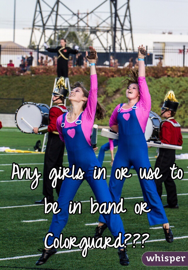 Any girls in or use to be in band or Colorguard???