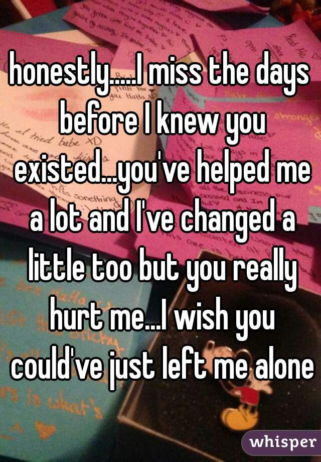 honestly.....I miss the days before I knew you existed...you've helped me a lot and I've changed a little too but you really hurt me...I wish you could've just left me alone