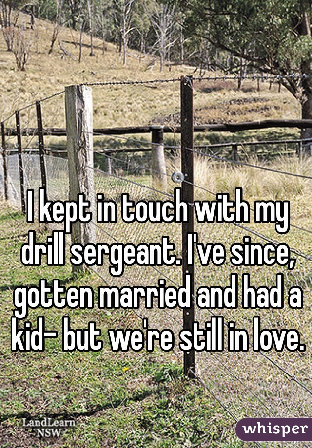 I kept in touch with my drill sergeant. I've since, gotten married and had a kid- but we're still in love.
