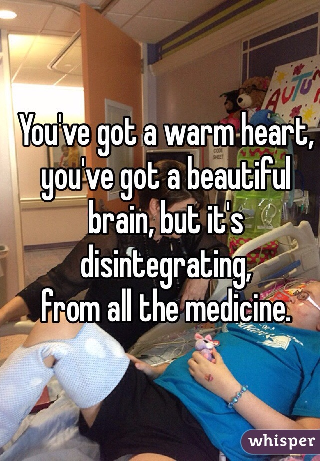 You've got a warm heart, you've got a beautiful brain, but it's disintegrating, from all the medicine.
