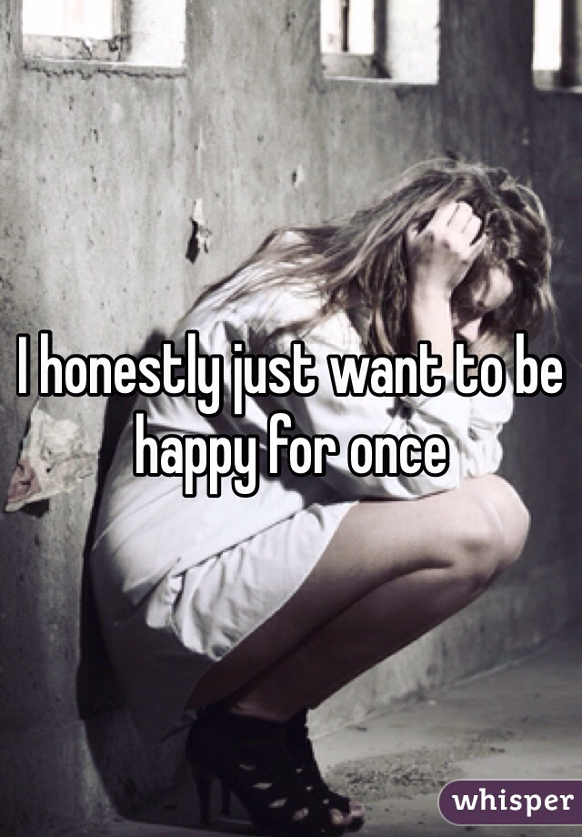 I honestly just want to be happy for once
