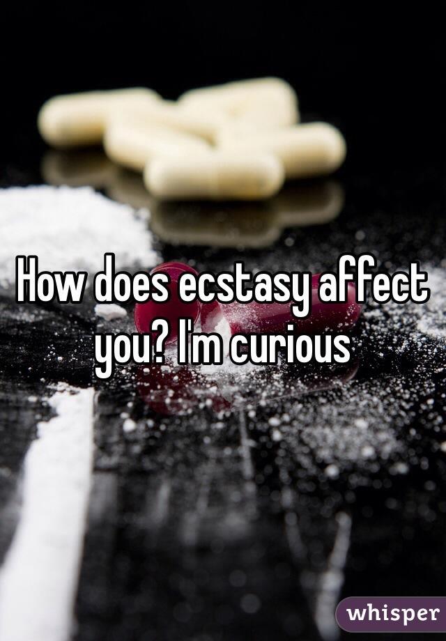 How does ecstasy affect you? I'm curious