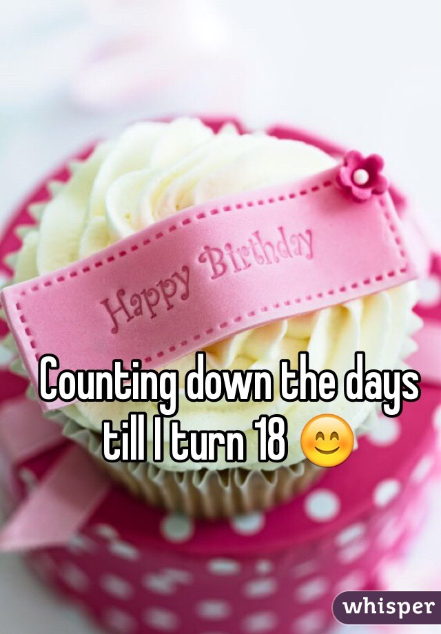 Counting down the days till I turn 18 😊