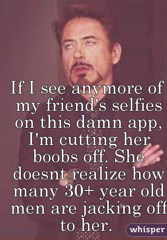 If I see anymore of my friend's selfies on this damn app, I'm cutting her boobs off. She doesnt realize how many 30+ year old men are jacking off to her.
