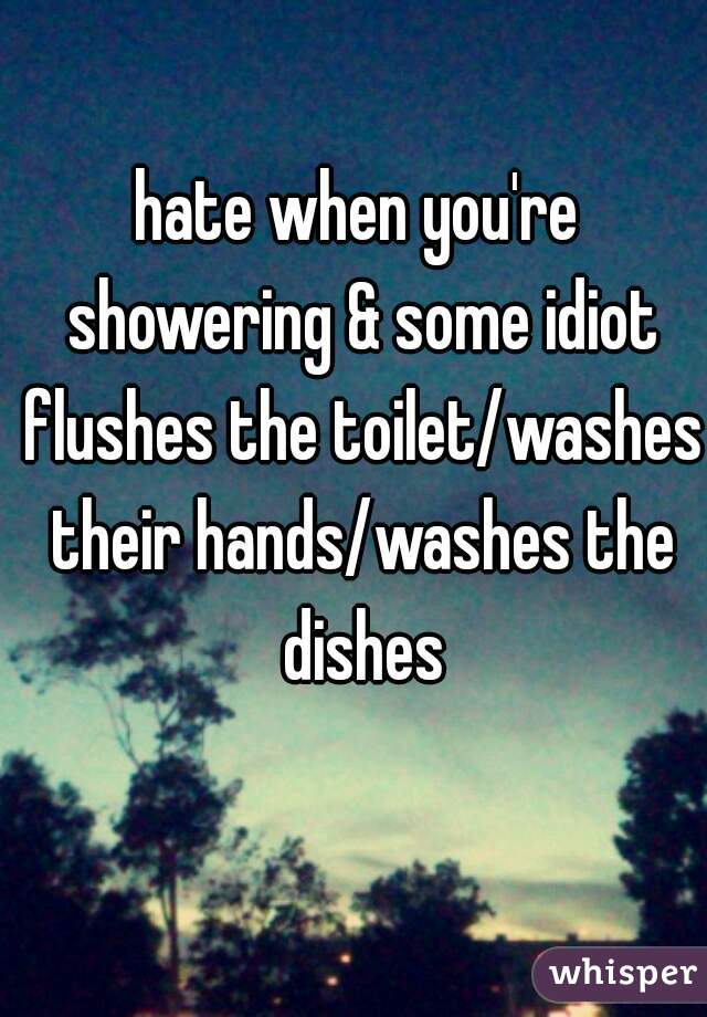 hate when you're showering & some idiot flushes the toilet/washes their hands/washes the dishes