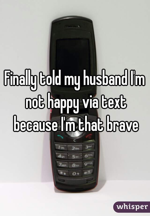 Finally told my husband I'm not happy via text because I'm that brave