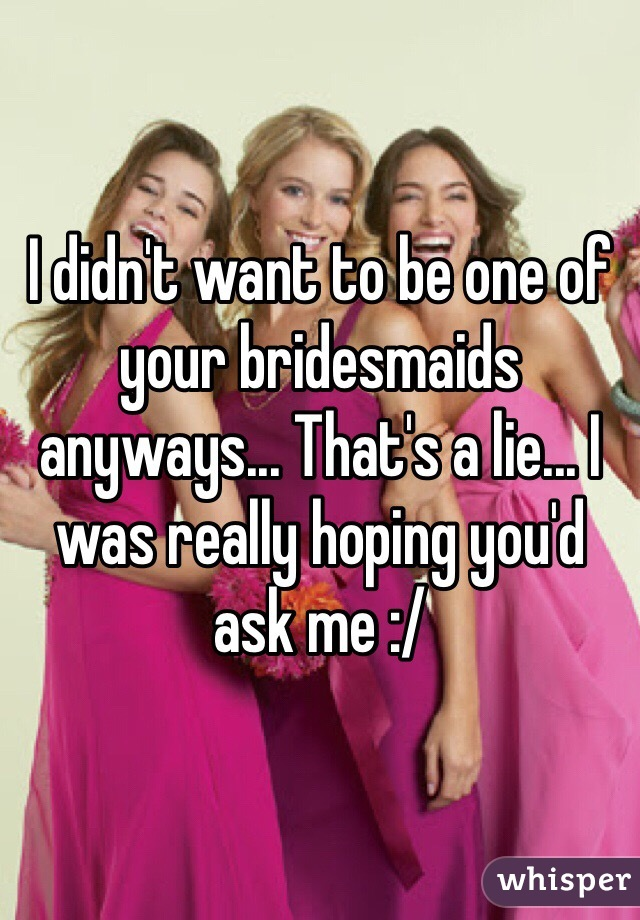 I didn't want to be one of your bridesmaids anyways... That's a lie... I was really hoping you'd ask me :/