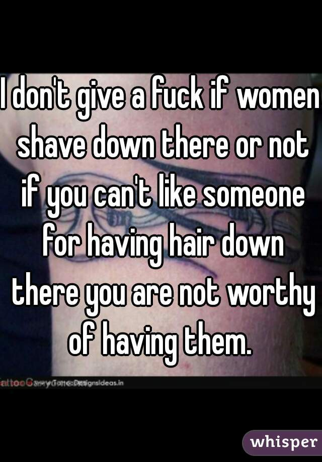 I don't give a fuck if women shave down there or not if you can't like someone for having hair down there you are not worthy of having them.