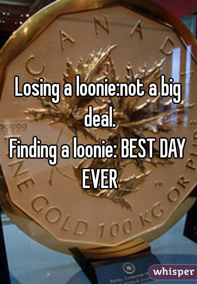 Losing a loonie:not a big deal. Finding a loonie: BEST DAY EVER