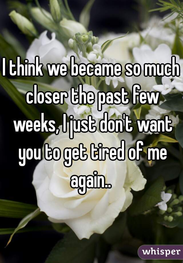 I think we became so much closer the past few weeks, I just don't want you to get tired of me again..