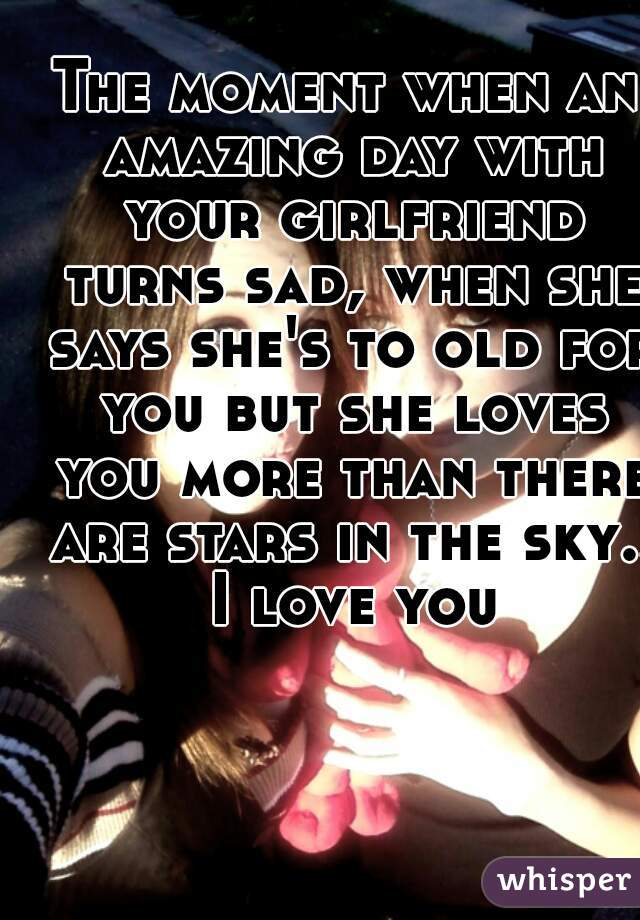 The moment when an amazing day with your girlfriend turns sad, when she says she's to old for you but she loves you more than there are stars in the sky.. I love you
