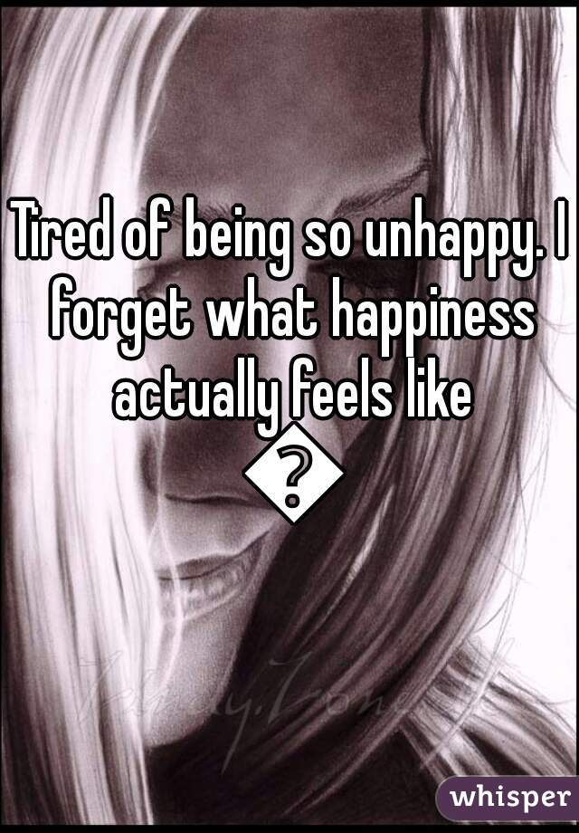 Tired of being so unhappy. I forget what happiness actually feels like 😞
