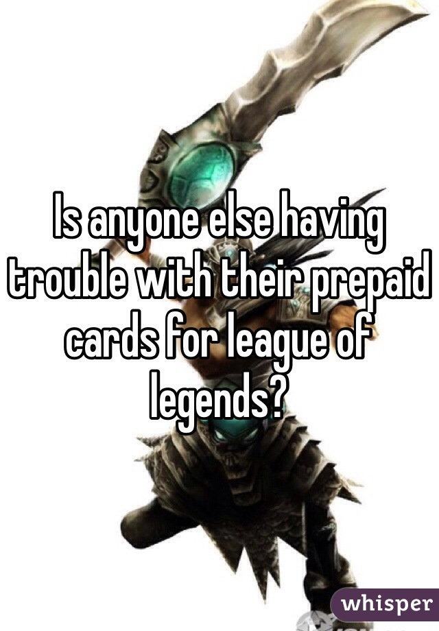 Is anyone else having trouble with their prepaid cards for league of legends?