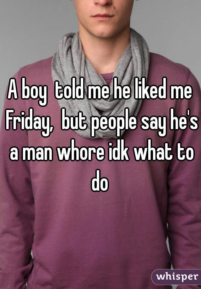 A boy  told me he liked me Friday,  but people say he's a man whore idk what to do