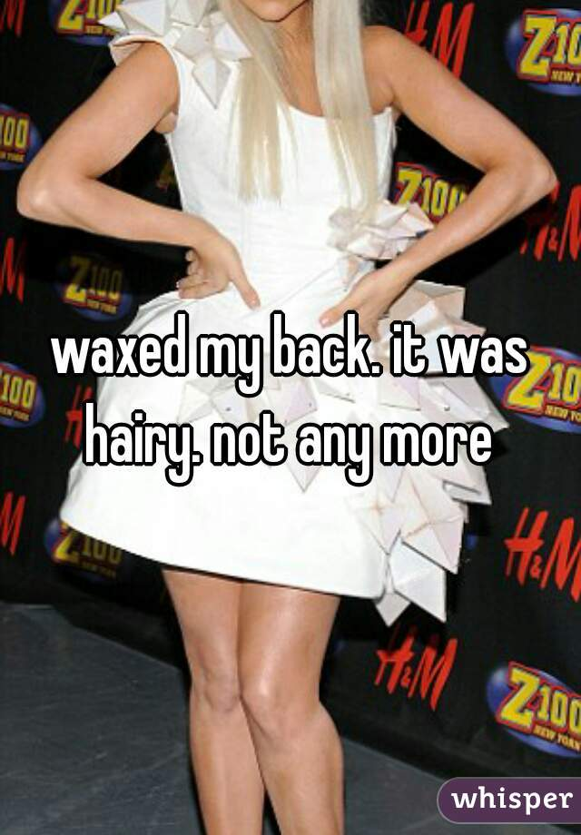 waxed my back. it was hairy. not any more