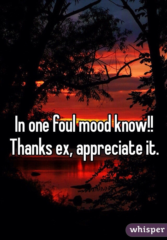 In one foul mood know!! Thanks ex, appreciate it.