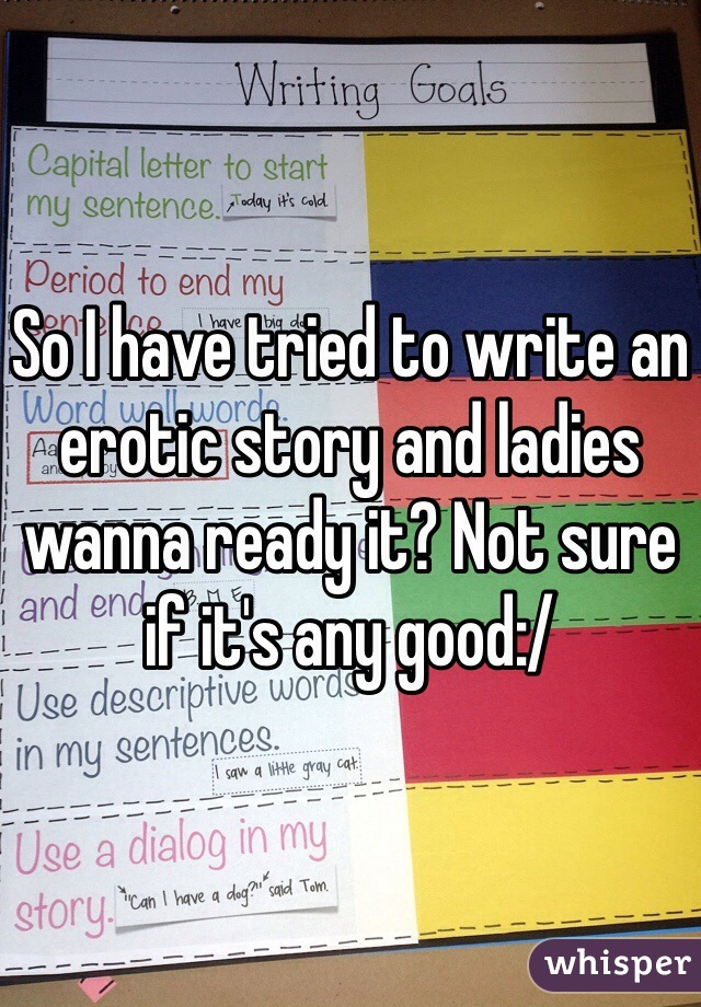 So I have tried to write an erotic story and ladies wanna ready it? Not sure if it's any good:/