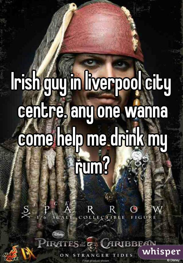 Irish guy in liverpool city centre. any one wanna come help me drink my rum?