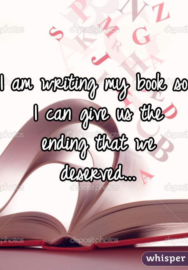 I am writing my book so I can give us the ending that we deserved...
