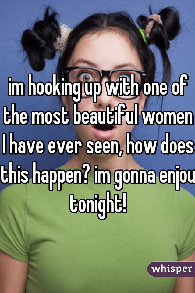 im hooking up with one of the most beautiful women I have ever seen, how does this happen? im gonna enjou tonight!