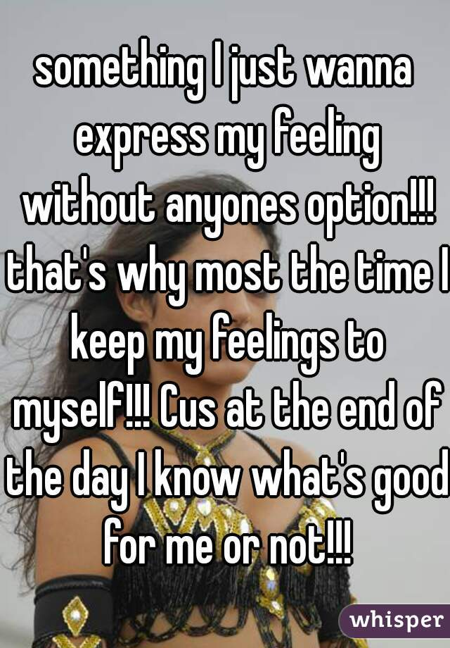 something I just wanna express my feeling without anyones option!!! that's why most the time I keep my feelings to myself!!! Cus at the end of the day I know what's good for me or not!!!