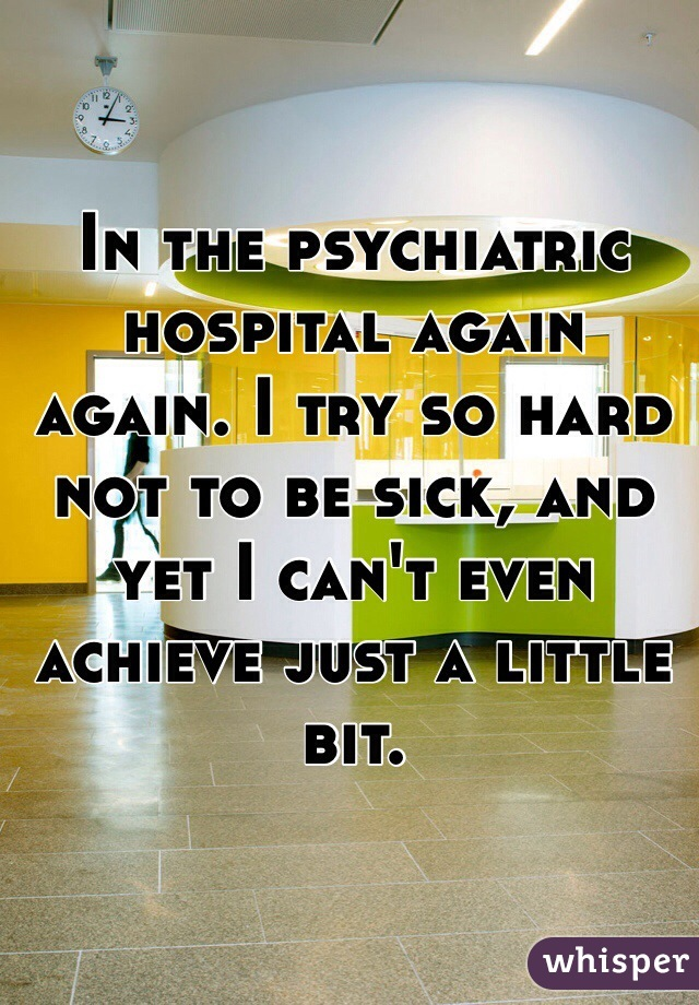 In the psychiatric hospital again again. I try so hard not to be sick, and yet I can't even achieve just a little bit.