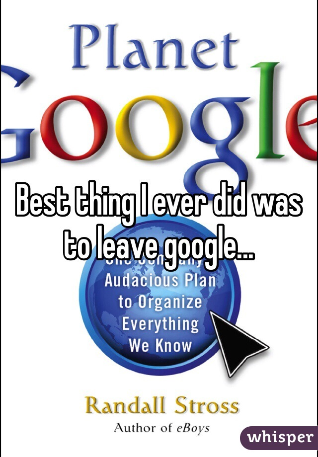 Best thing I ever did was to leave google...
