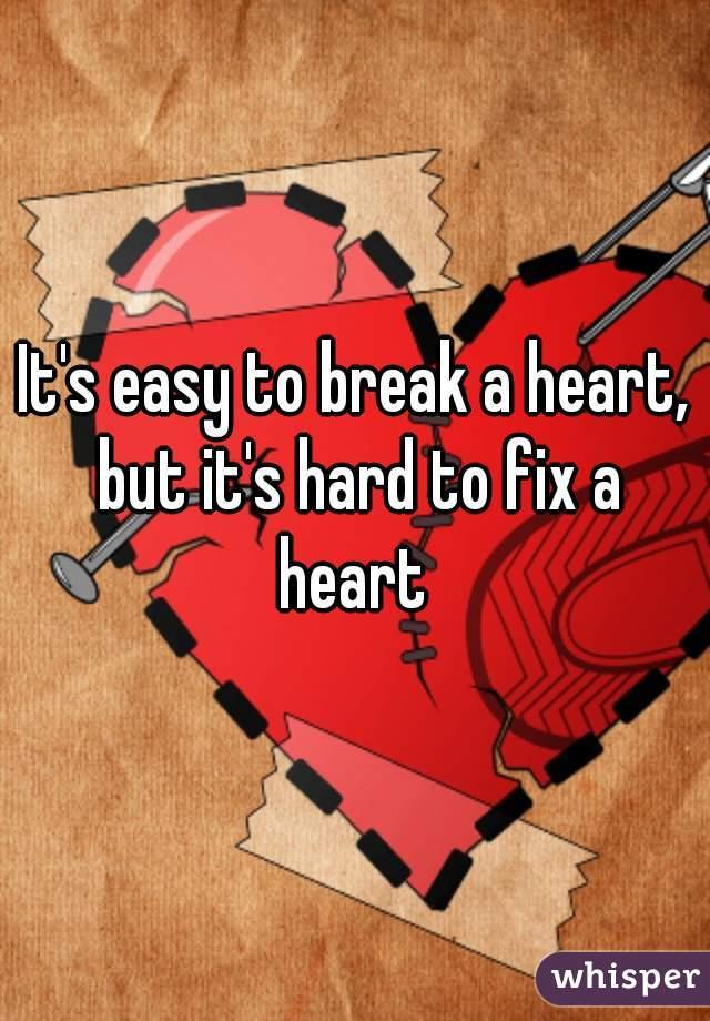 It's easy to break a heart, but it's hard to fix a heart
