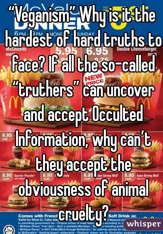 """""""Veganism"""" Why is it the hardest of hard truths to face? If all the so-called """"truthers"""" can uncover and accept Occulted Information, why can't they accept the obviousness of animal cruelty?"""