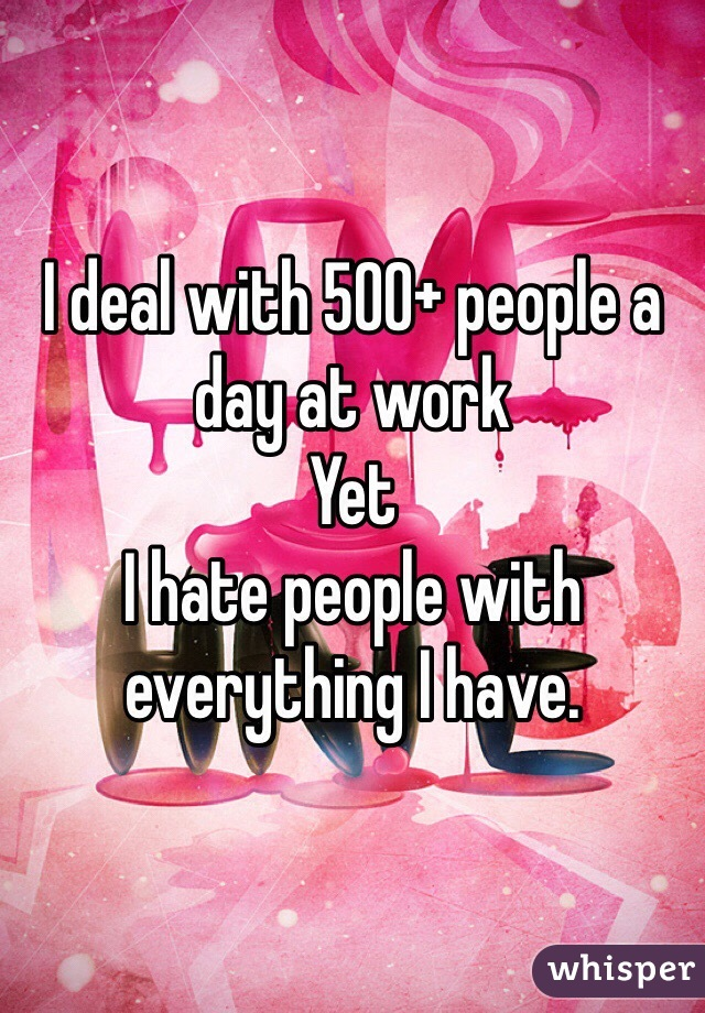 I deal with 500+ people a day at work Yet I hate people with everything I have.
