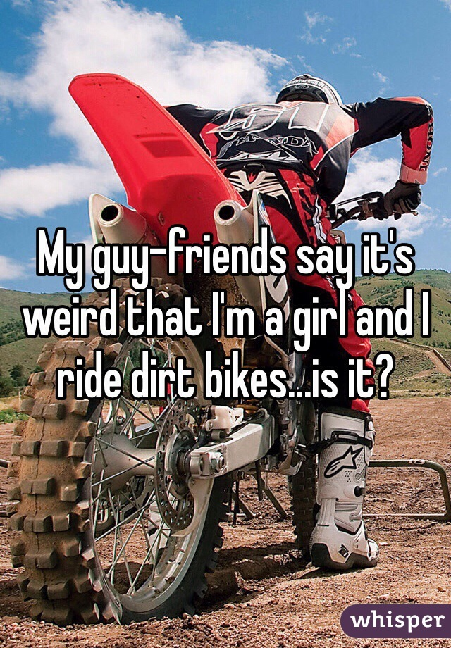 My guy-friends say it's weird that I'm a girl and I ride dirt bikes...is it?