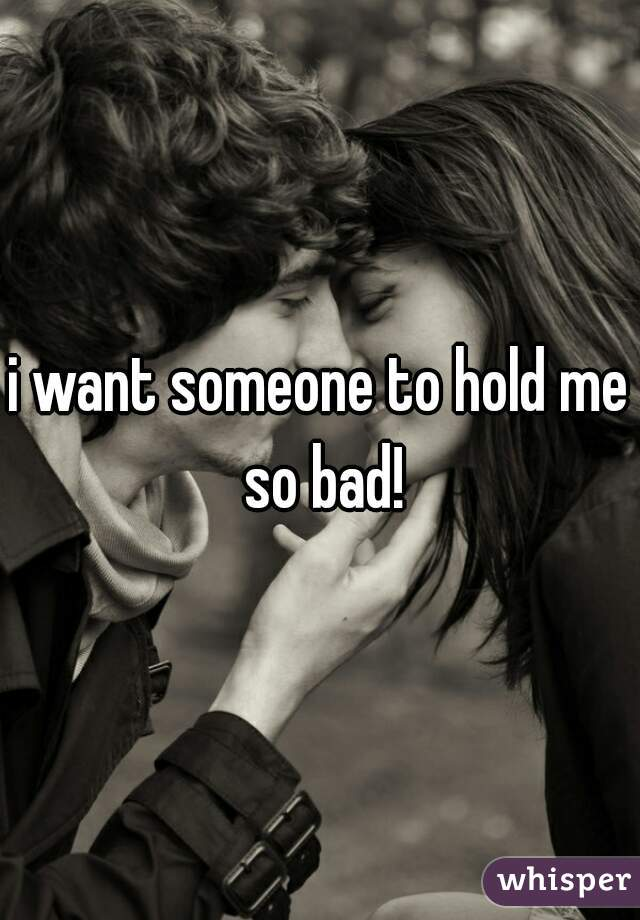 i want someone to hold me so bad!