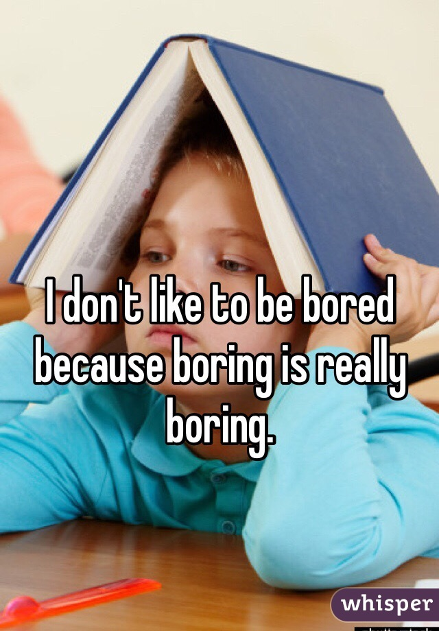 I don't like to be bored because boring is really boring.