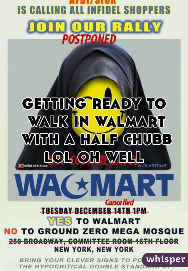 getting ready to walk in walmart with a half chubb lol oh well